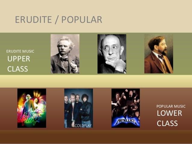 ERUDITE / POPULAR ERUDITE MUSIC POPULAR MUSIC UPPER CLASS LOWER CLASS