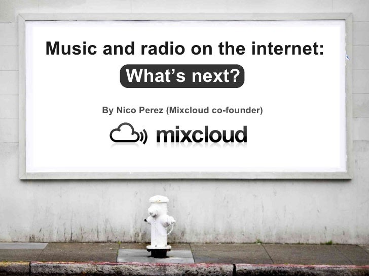By Nico Perez (Mixcloud co-founder) What's next? Music and radio on the internet: