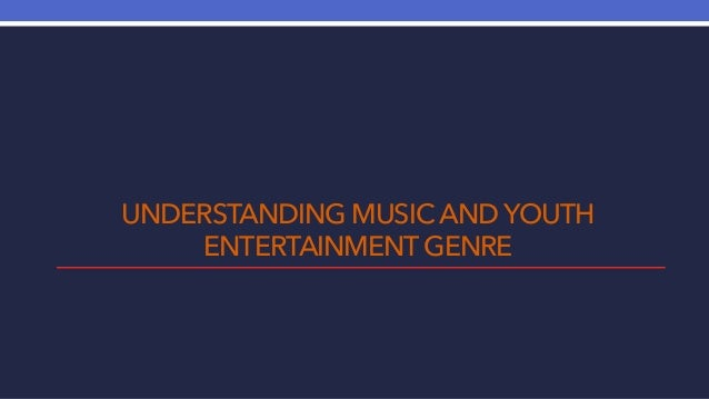 UNDERSTANDING MUSIC AND YOUTH ENTERTAINMENT GENRE