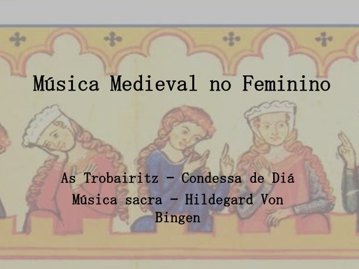 Música Medieval no Feminino  As Trobairitz – Condessa de Diá    Música sacra – Hildegard Von               Bingen