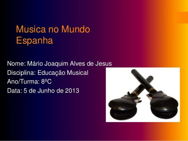 Musica no MundoEspanhaNome: Mário Joaquim Alves de JesusDisciplina: Educação MusicalAno/Turma: 8ºCData: 5 de Junho de 2013