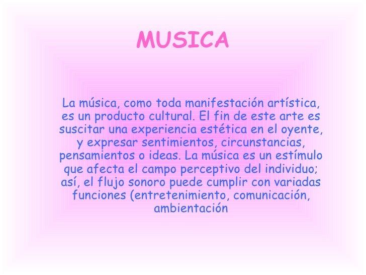 MUSICA La música, como toda manifestación artística, es un producto cultural. El fin de este arte es suscitar una experien...