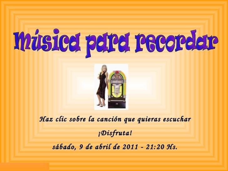 Haz clic sobre la canción que quieras escuchar ¡Disfruta! sábado, 9 de abril de 2011  -  21:20  Hs. Música para recordar