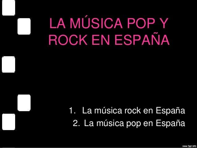 LA MÚSICA POP Y ROCK EN ESPAÑA 1. La música rock en España 2. La música pop en España