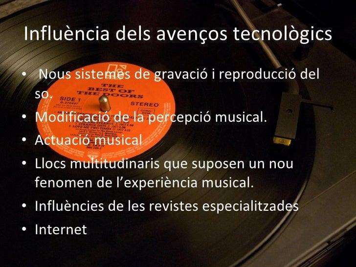 Influència dels avenços tecnològics <ul><li>Nous sistemes de gravació i reproducció del so. </li></ul><ul><li>Modificació ...