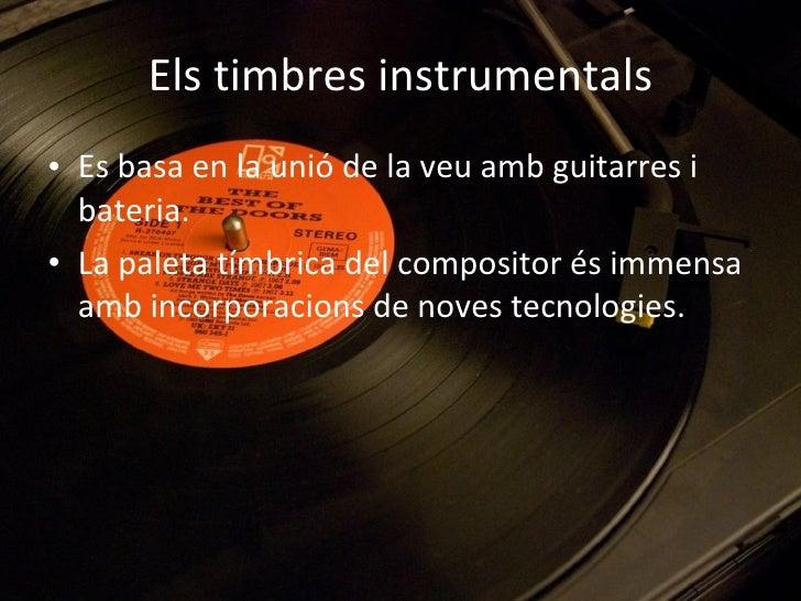 Els timbres instrumentals <ul><li>Es basa en la unió de la veu amb guitarres i bateria. </li></ul><ul><li>La paleta tímbri...