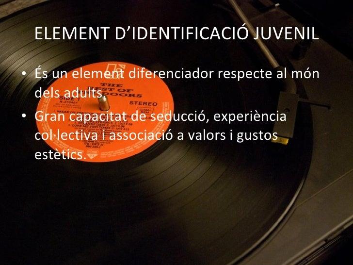 ELEMENT D'IDENTIFICACIÓ JUVENIL <ul><li>És un element diferenciador respecte al món dels adults. </li></ul><ul><li>Gran ca...