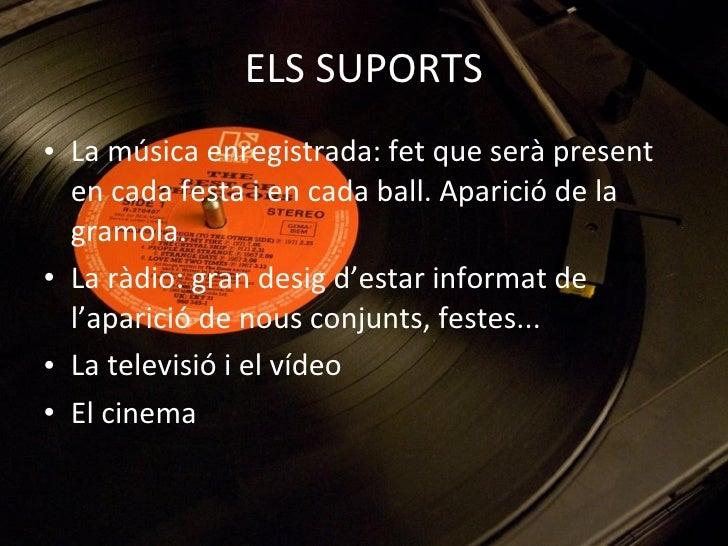 ELS SUPORTS <ul><li>La música enregistrada: fet que serà present en cada festa i en cada ball. Aparició de la gramola. </l...