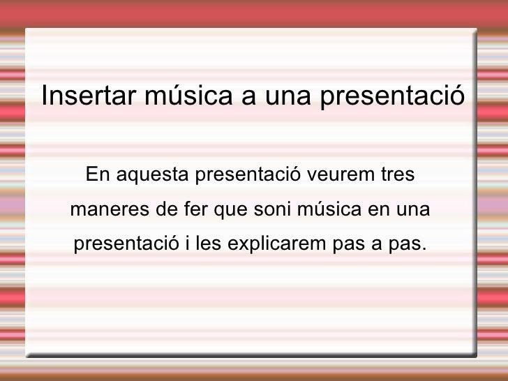 Insertar música a una presentació En aquesta presentació veurem tres maneres de fer que soni música en una presentació i l...