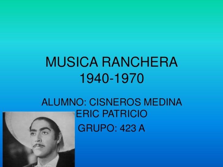 MUSICA RANCHERA    1940-1970ALUMNO: CISNEROS MEDINA     ERIC PATRICIO     GRUPO: 423 A