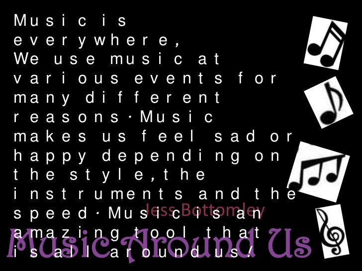 Music is everywhere,<br />We use music at various events for many different reasons. Music makes us feel sad or happy depe...