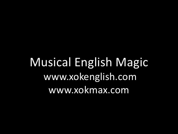 Musical English Magic  www.xokenglish.com   www.xokmax.com