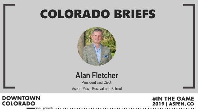 Alan Fletcher President and CEO, Aspen Music Festival and School COLORADO BRIEFS