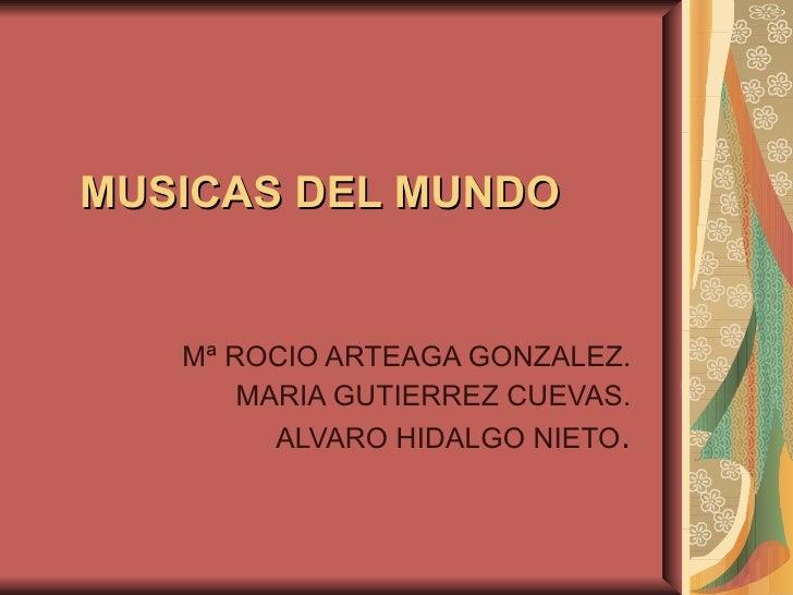 MUSICAS DEL MUNDO Mª ROCIO ARTEAGA GONZALEZ. MARIA GUTIERREZ CUEVAS. ALVARO HIDALGO NIETO .