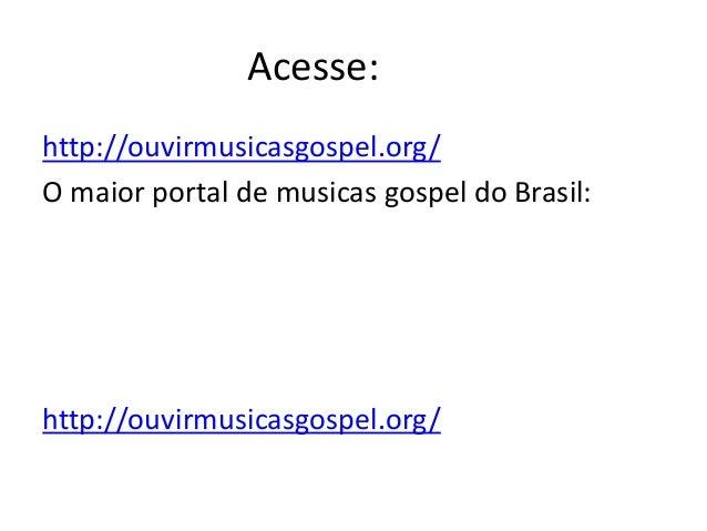 Acesse: http://ouvirmusicasgospel.org/ O maior portal de musicas gospel do Brasil:  http://ouvirmusicasgospel.org/