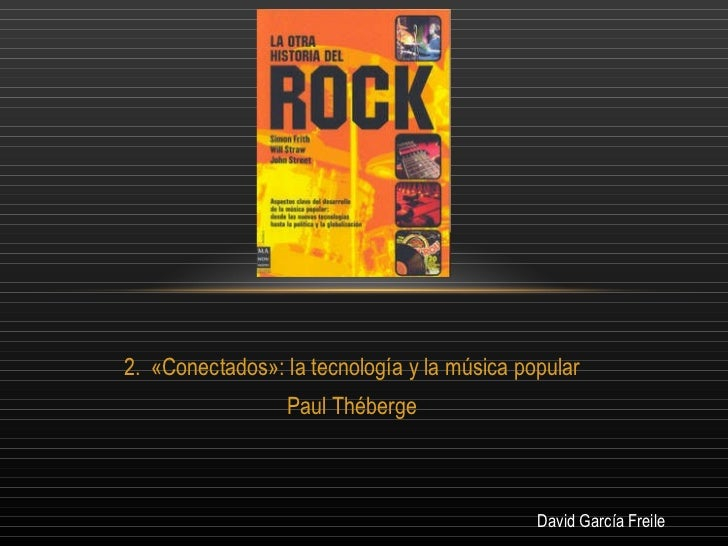 <ul><li>«Conectados»: la tecnología y la música popular </li></ul><ul><li>Paul Théberge </li></ul>David García Freile