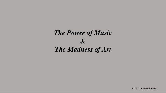 The Power of Music & The Madness of Art © 2014 Deborah Feller