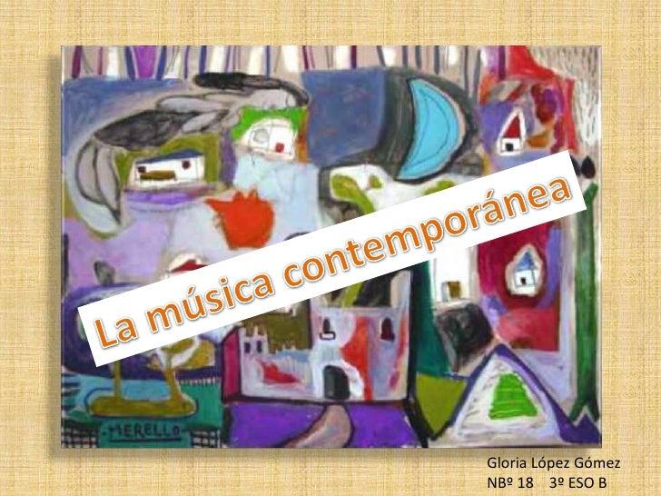 La música contemporánea<br />Gloria López Gómez<br />NBº 18    3º ESO B<br />