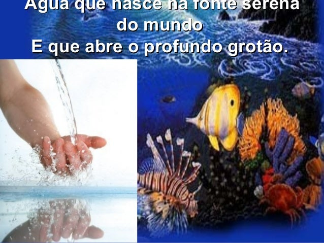 Água que nasce na fonte serenaÁgua que nasce na fonte serena do mundodo mundo E que abre o profundo grotão.E que abre o pr...