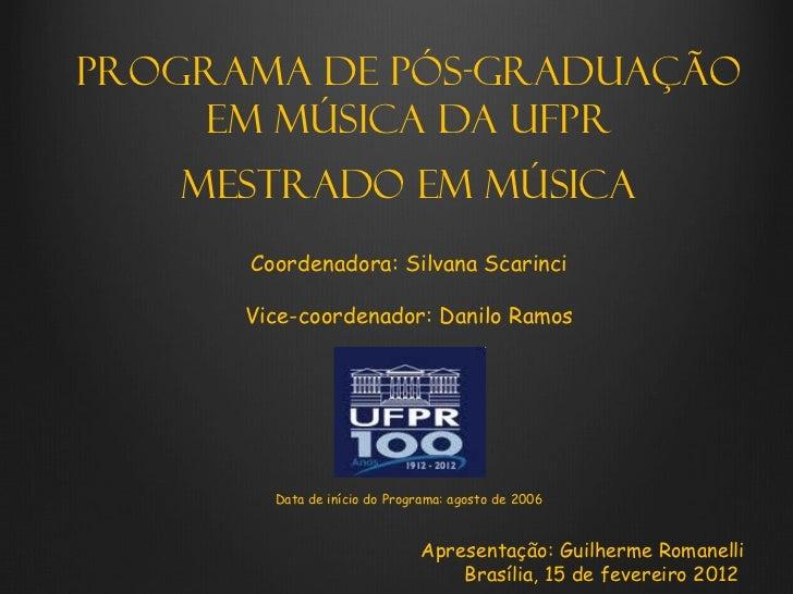Programa de Pós-graduação    em Música da UFPR   Mestrado em Música      Coordenadora: Silvana Scarinci      Vice-coordena...
