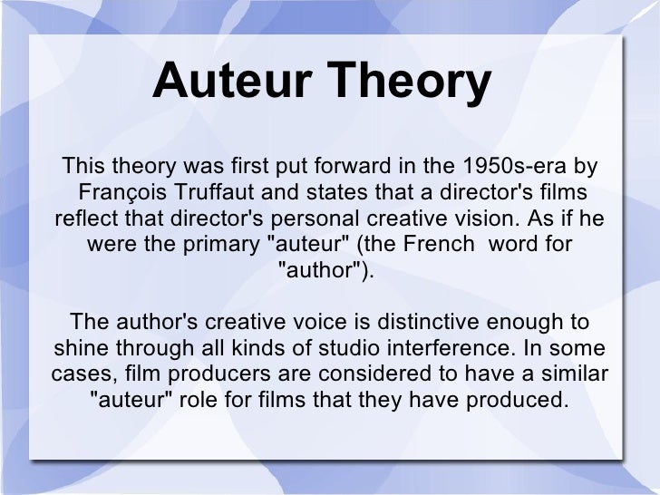 Auteur Theory This theory was first put forward in the 1950s-era by  François Truffaut and states that a director's films ...