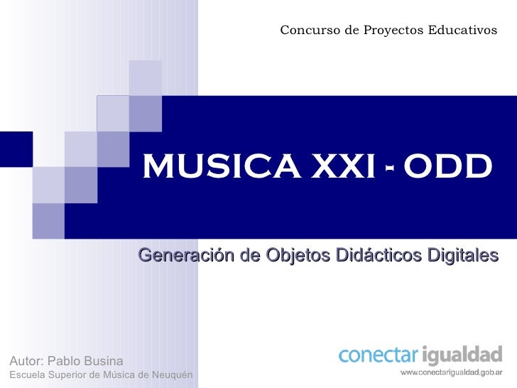 MUSICA XXI - ODD Generación de Objetos Didácticos Digitales Concurso de Proyectos Educativos Autor: Pablo Busina Escuela S...