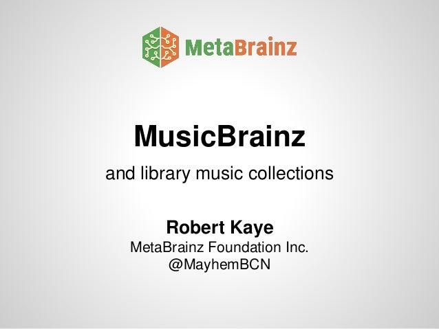 MusicBrainz and library music collections Robert Kaye MetaBrainz Foundation Inc. @MayhemBCN