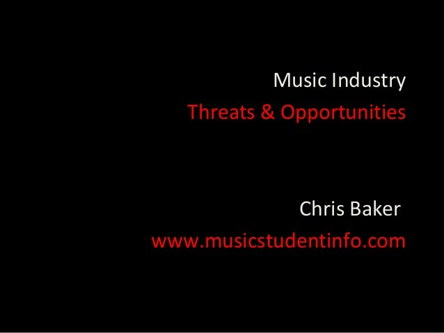 Music Industry   Threats & Opportunities             Chris Bakerwww.musicstudentinfo.com