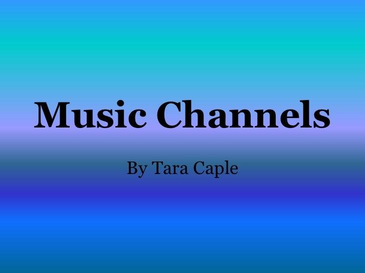 Music Channels    By Tara Caple