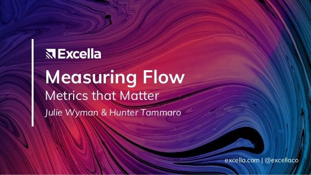 Measuring Flow Metrics that Matter Julie Wyman & Hunter Tammaro excella.com | @excellaco