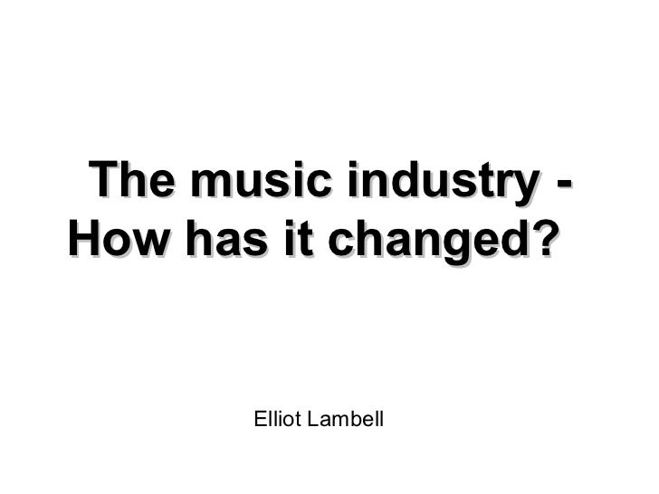 The music industry - How has it changed? Elliot Lambell