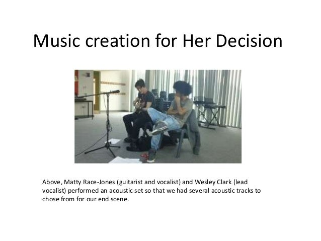 Music creation for Her Decision Above, Matty Race-Jones (guitarist and vocalist) and Wesley Clark (lead vocalist) performe...