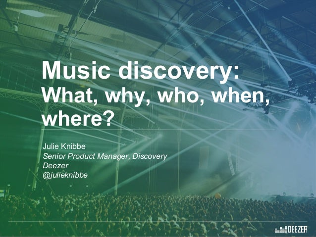 Music discovery: What, why, who, when, where? Julie Knibbe Senior Product Manager, Discovery Deezer @julieknibbe