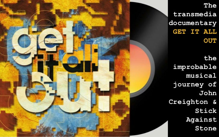 The transmediadocumentary GET IT ALL        OUT        the improbable    musical journey of       JohnCreighton &      Sti...
