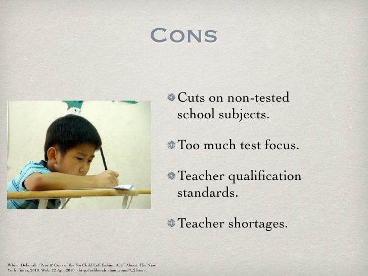 pro and cons of no child left behind In 2006, the no child left behind act added a provision giving single-sex classrooms and schools the ability to exist as long as they are voluntary from 1995 to 2006, the number of single-sex schools in the united states rose from 3 to 241 there are many reasons why people advocate for single-gender.