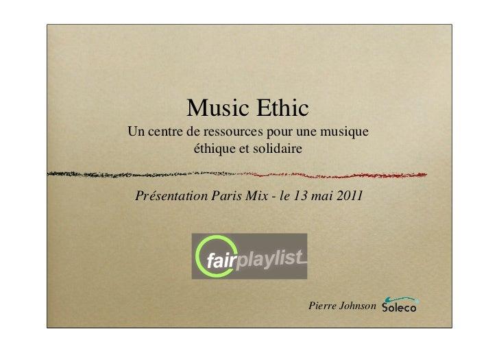 Music EthicUn centre de ressources pour une musique           éthique et solidaire Présentation Paris Mix - le 13 mai 2011