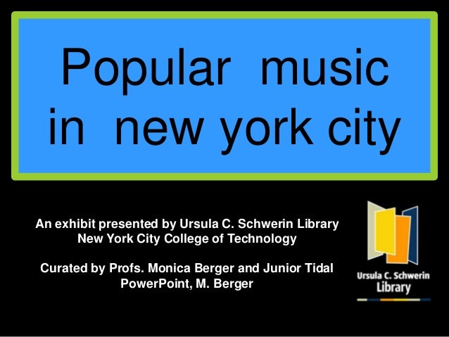 Popular music in new york cityAn exhibit presented by Ursula C. Schwerin Library      New York City College of TechnologyC...