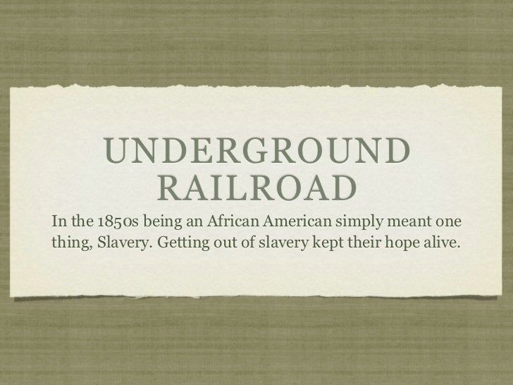 UNDERGROUND         RAILROADIn the 1850s being an African American simply meant onething, Slavery. Getting out of slavery ...