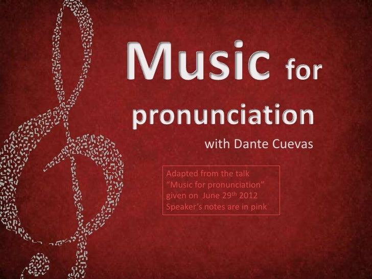 """with Dante CuevasAdapted from the talk""""Music for pronunciation""""given on June 29th 2012Speaker's notes are in pink"""