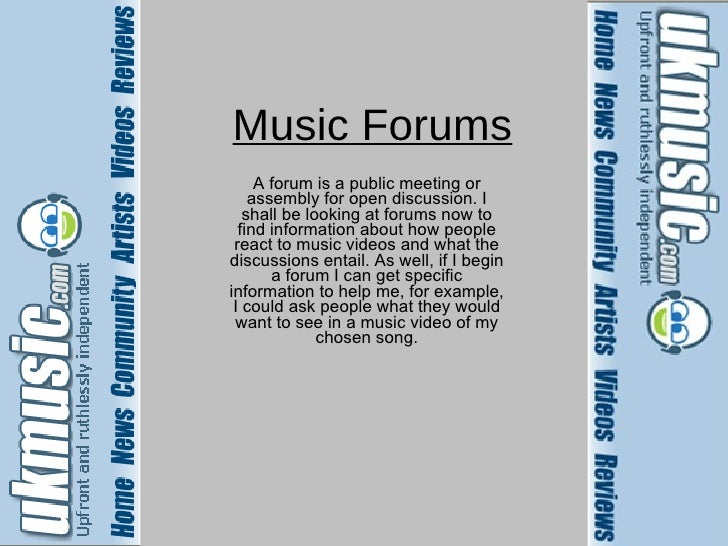 Music Forums A forum is a public meeting or assembly for open discussion. I shall be looking at forums now to find informa...