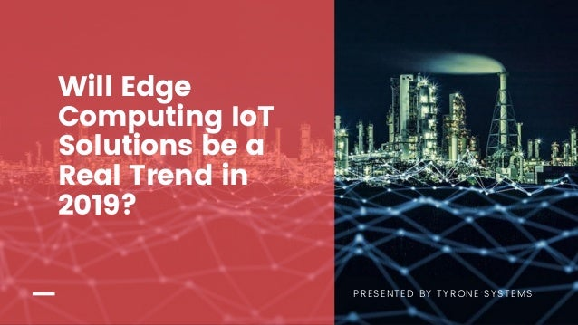 PRESENTED BY TYRONE SYSTEMS Will Edge Computing IoT Solutions be a Real Trend in 2019?