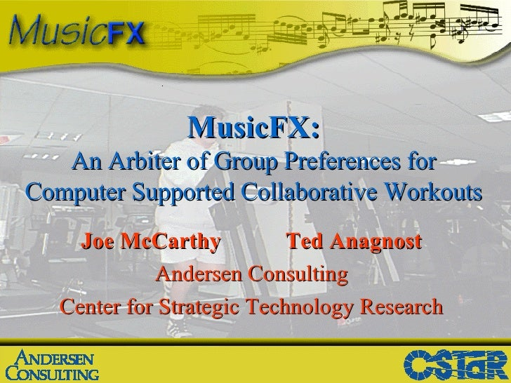 MusicFX: An Arbiter of Group Preferences for Computer Supported Collaborative Workouts Joe McCarthy Ted Anagnost Andersen ...