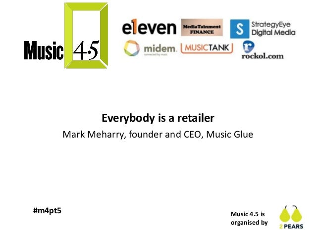 Music 4.5 is organised by #m4pt5 Everybody is a retailer Mark Meharry, founder and CEO, Music Glue