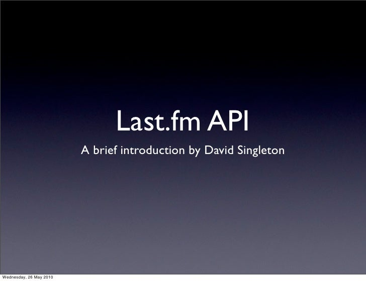 Last.fm API                          A brief introduction by David Singleton     Wednesday, 26 May 2010