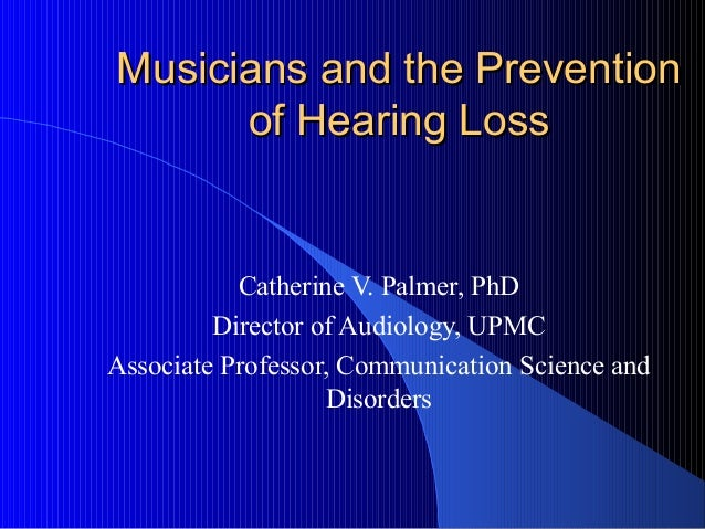 Musicians and the PreventionMusicians and the Prevention of Hearing Lossof Hearing Loss Catherine V. Palmer, PhD Director ...