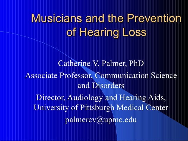 Musicians and the PreventionMusicians and the Prevention of Hearing Lossof Hearing Loss Catherine V. Palmer, PhD Associate...