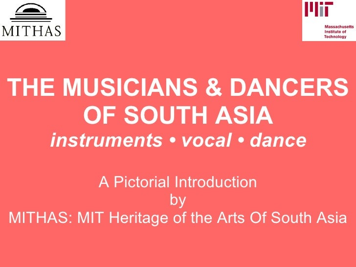 THE MUSICIANS & DANCERS OF SOUTH ASIA instruments  •  vocal  •  dance A Pictorial Introduction by MITHAS: MIT Heritage of ...