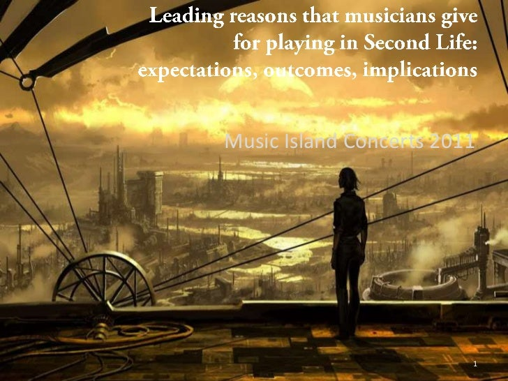 Leadingreasonsthatmusiciansgive for playing in Second Life:  expectations, outcomes, implications <br />Music Island Conce...