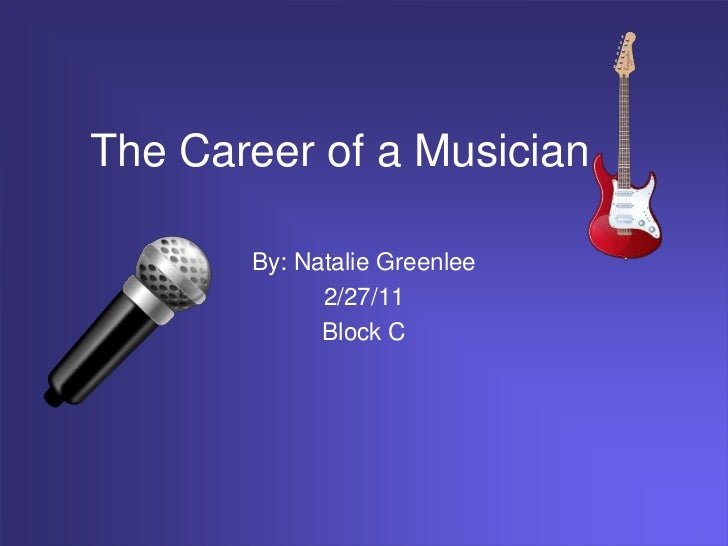 The Career of a Musician       By: Natalie Greenlee             2/27/11             Block C