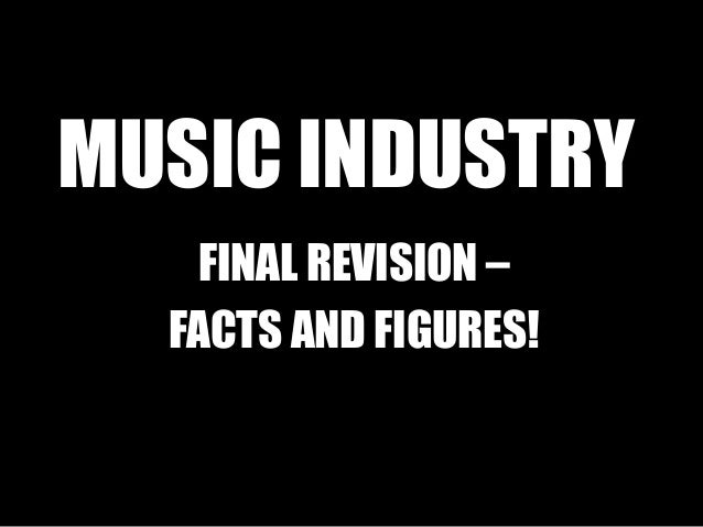 MUSIC INDUSTRY FINAL REVISION – FACTS AND FIGURES!